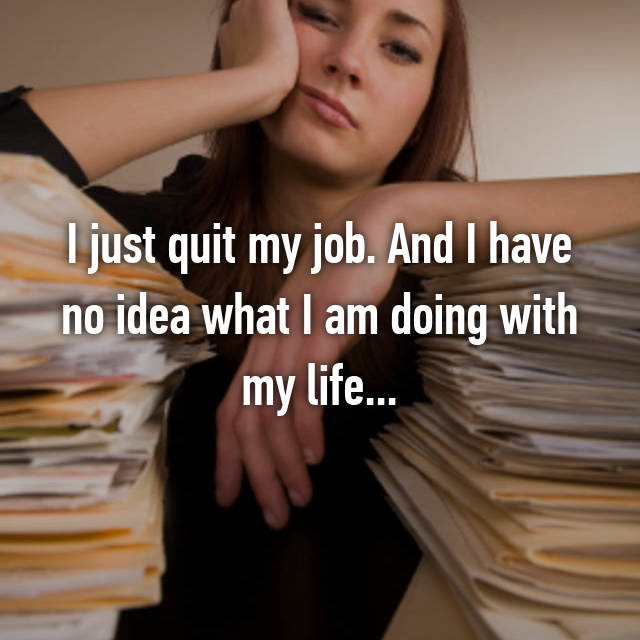 I just quit my job. And I have no idea what I am doing with my life...