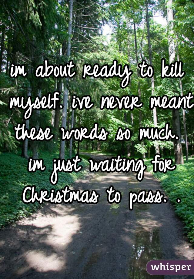 im about ready to kill myself. ive never meant these words so much.  im just waiting for Christmas to pass. .