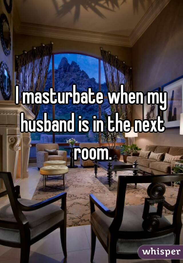 I masturbate when my husband is in the next room.