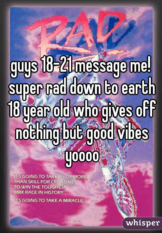 guys 18-21 message me! super rad down to earth 18 year old who gives off nothing but good vibes yoooo