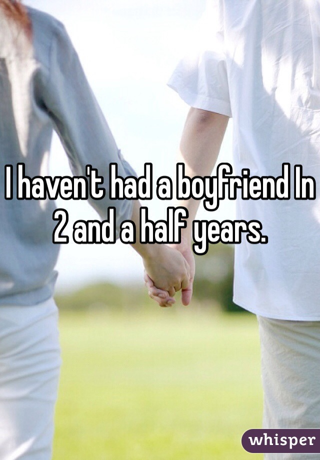 I haven't had a boyfriend In 2 and a half years.