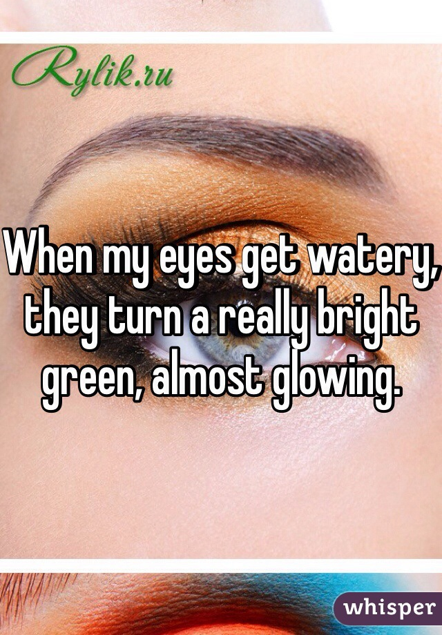 When my eyes get watery, they turn a really bright green, almost glowing.