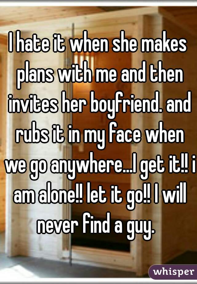 I hate it when she makes plans with me and then invites her boyfriend. and rubs it in my face when we go anywhere...I get it!! i am alone!! let it go!! I will never find a guy.