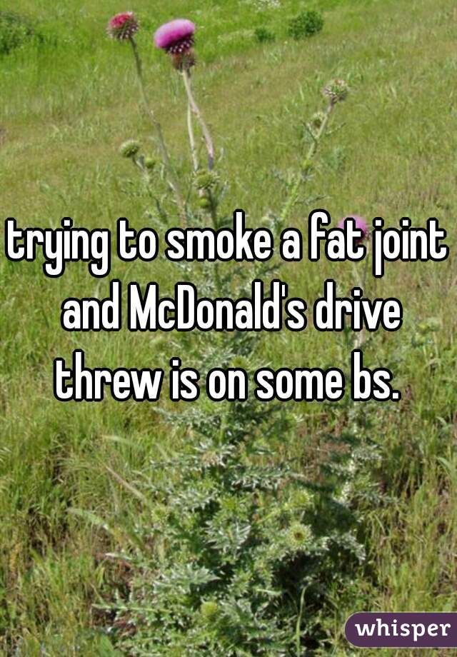 trying to smoke a fat joint and McDonald's drive threw is on some bs.