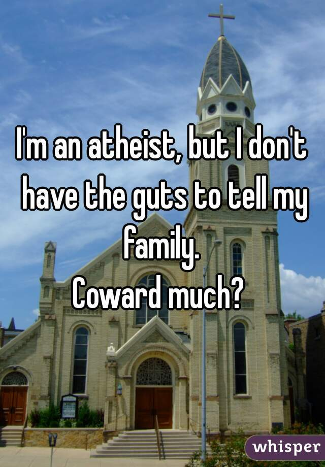 I'm an atheist, but I don't have the guts to tell my family.   Coward much?