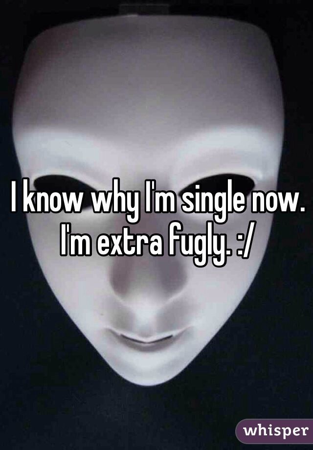 I know why I'm single now. I'm extra fugly. :/