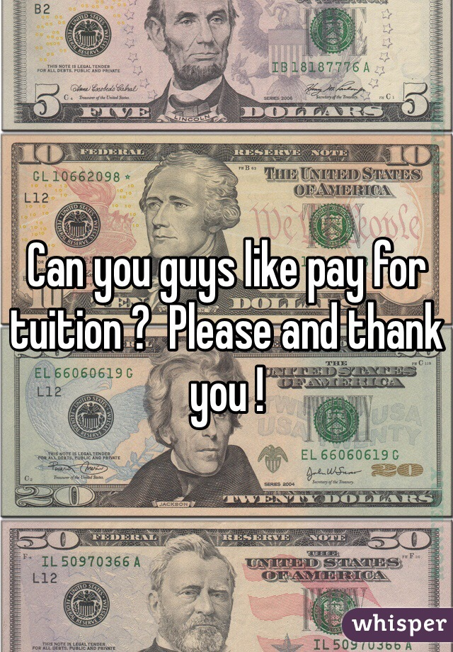 Can you guys like pay for tuition ?  Please and thank you !