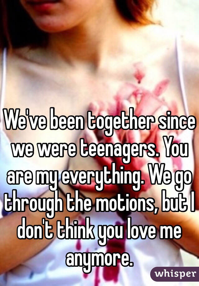 We've been together since we were teenagers. You are my everything. We go through the motions, but I don't think you love me anymore.