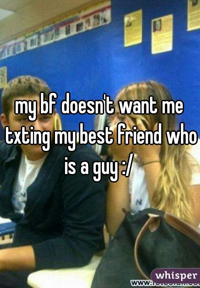 my bf doesn't want me txting my best friend who is a guy :/