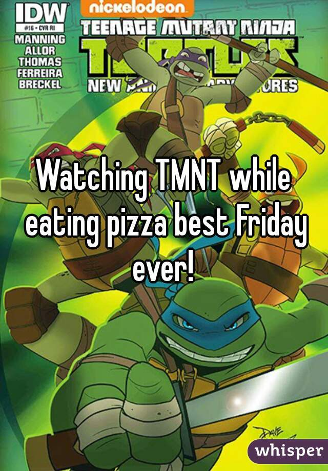 Watching TMNT while eating pizza best Friday ever!