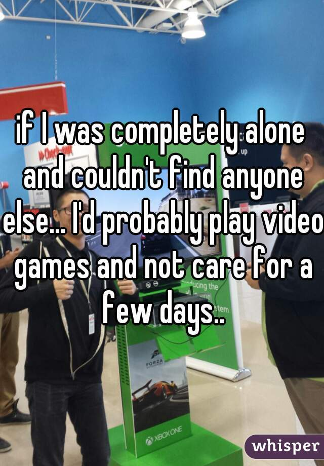 if I was completely alone and couldn't find anyone else... I'd probably play video games and not care for a few days..