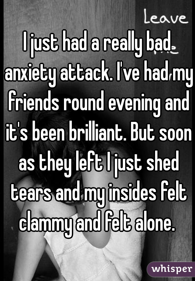 I just had a really bad anxiety attack. I've had my friends round evening and it's been brilliant. But soon as they left I just shed tears and my insides felt clammy and felt alone.