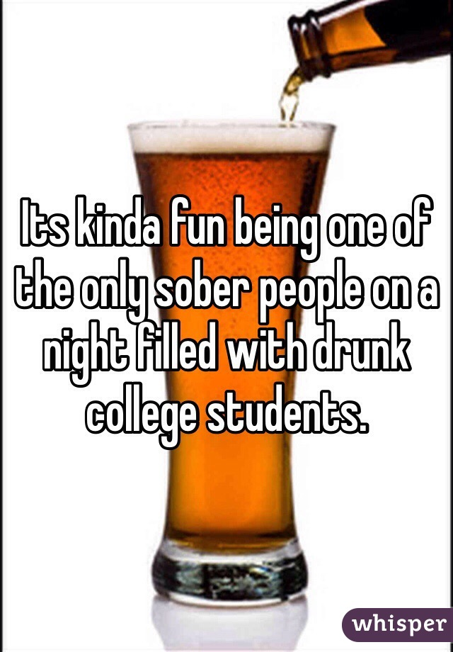 Its kinda fun being one of the only sober people on a night filled with drunk college students.