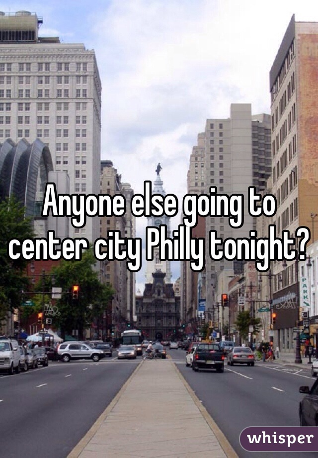 Anyone else going to center city Philly tonight?