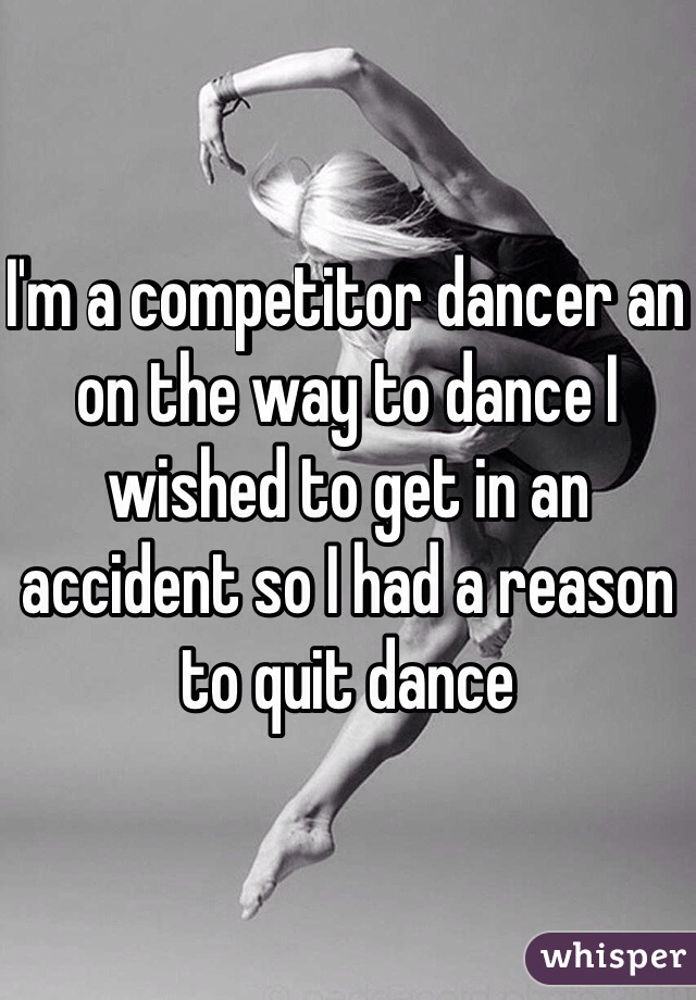 I'm a competitor dancer an on the way to dance I wished to get in an accident so I had a reason to quit dance