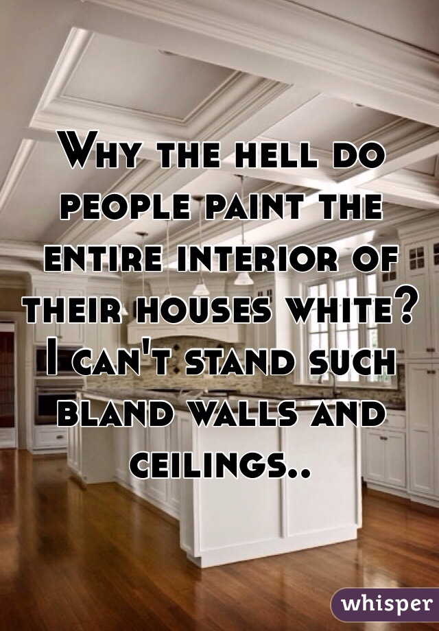 Why the hell do people paint the entire interior of their houses white? I can't stand such bland walls and ceilings..