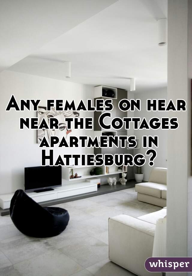 Any females on hear near the Cottages apartments in Hattiesburg?