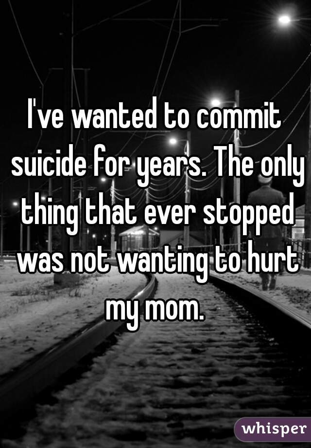 I've wanted to commit suicide for years. The only thing that ever stopped was not wanting to hurt my mom.