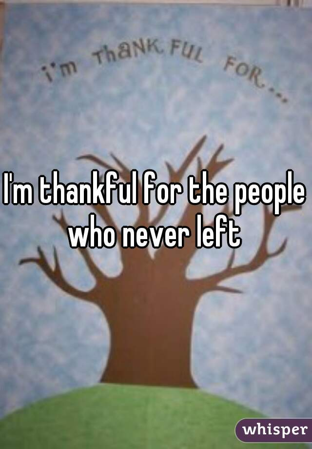 I'm thankful for the people who never left