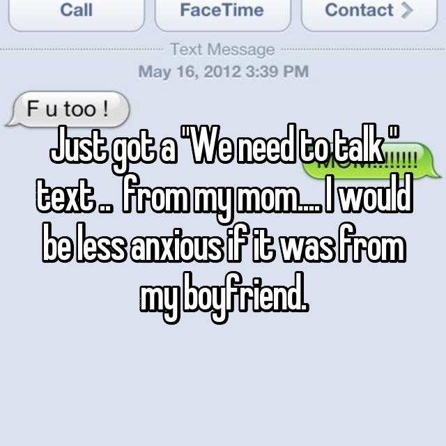 "Just got a ""We need to talk "" text ..  from my mom.... I would be less anxious if it was from my boyfriend."