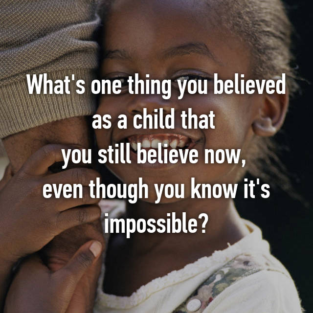 What's one thing you believed as a child that  you still believe now,  even though you know it's impossible?