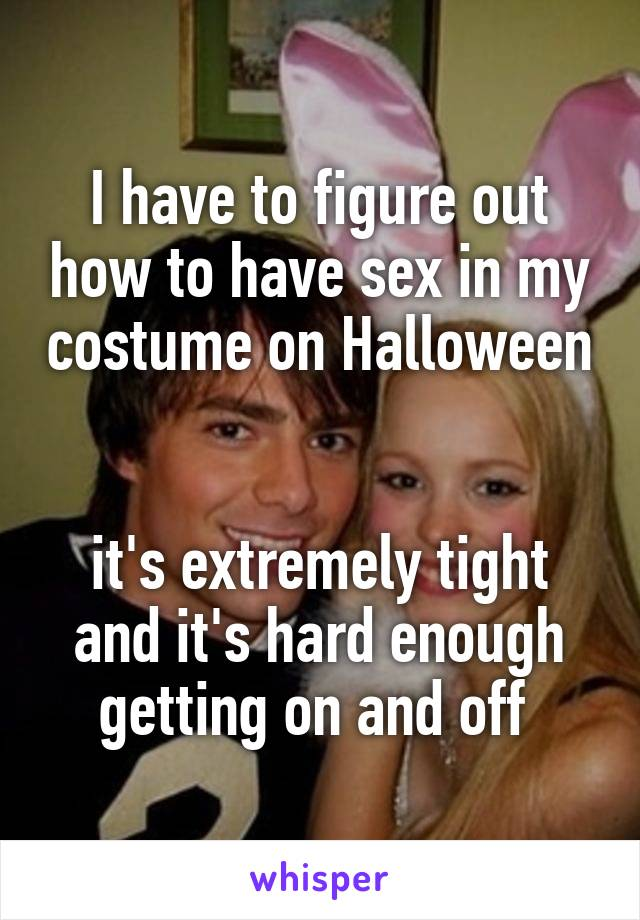 I have to figure out how to have sex in my costume on Halloween   it's extremely tight and it's hard enough getting on and off