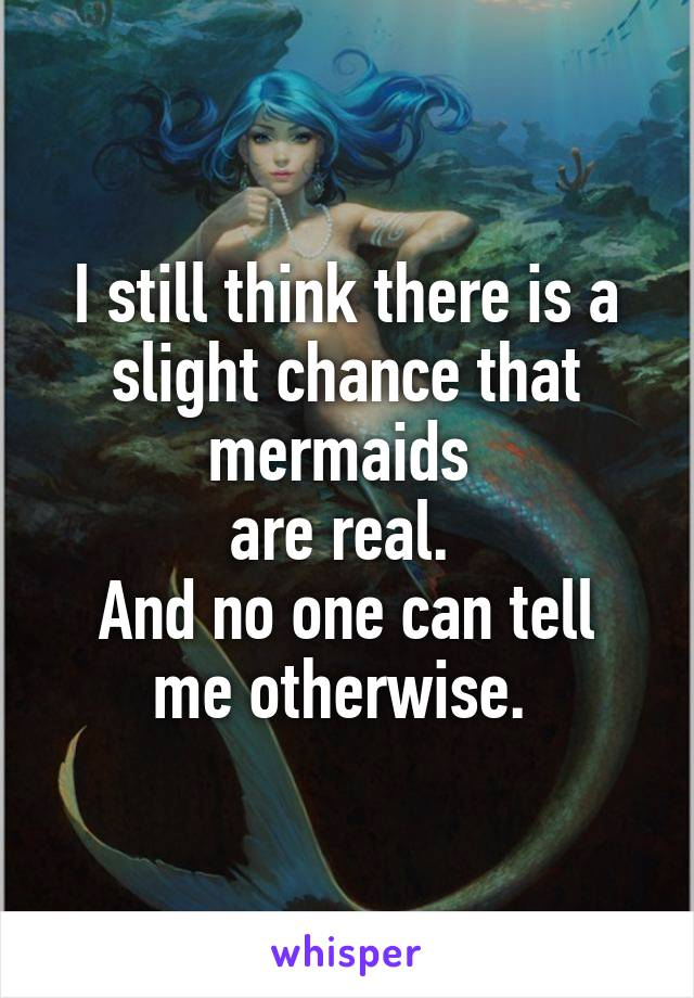 I still think there is a slight chance that mermaids  are real.  And no one can tell me otherwise.