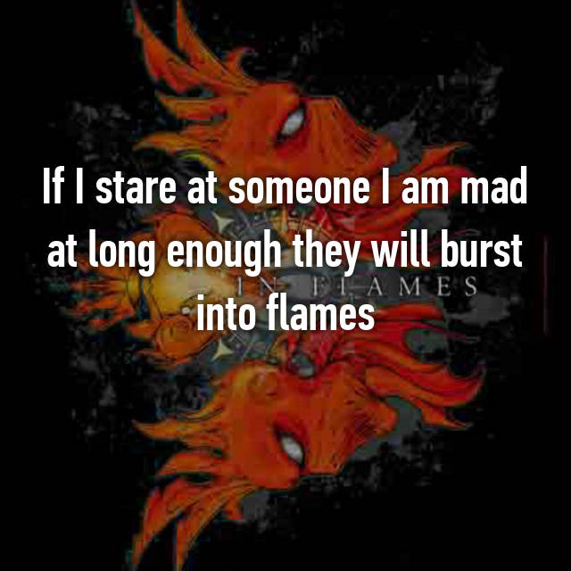 If I stare at someone I am mad at long enough they will burst into flames