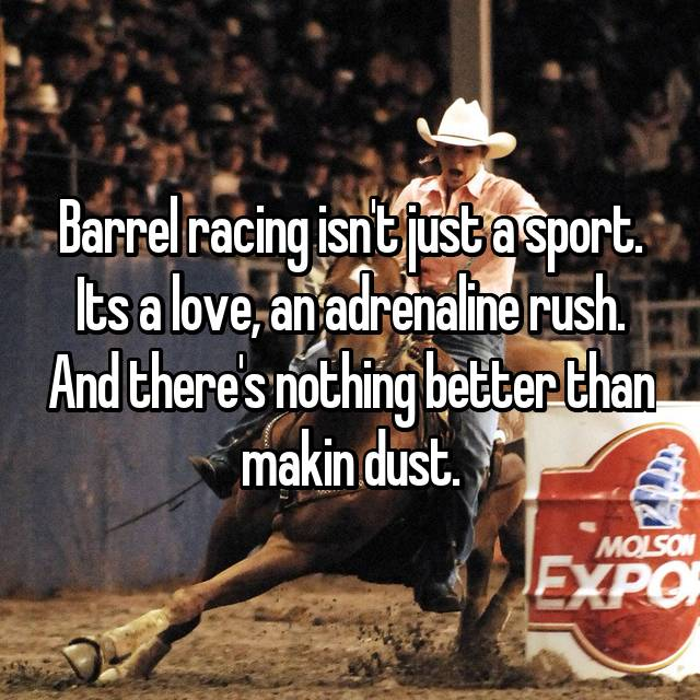 Barrel racing isn't just a sport. Its a love, an adrenaline rush. And there's nothing better than makin dust.