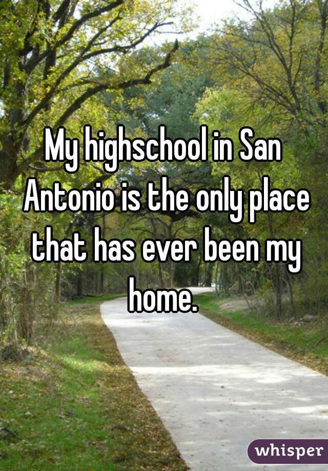 My highschool in San Antonio is the only place that has ever been my home.