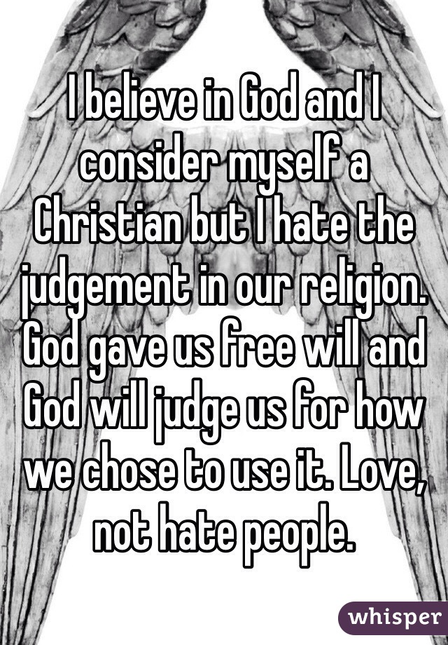 I believe in God and I consider myself a Christian but I hate the judgement in our religion. God gave us free will and God will judge us for how we chose to use it. Love, not hate people.