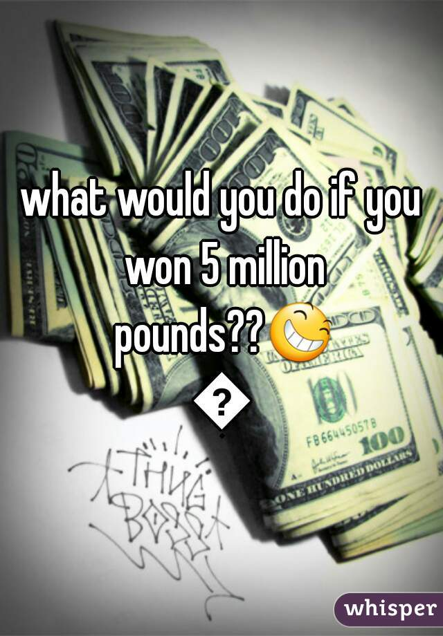 what would you do if you won 5 million pounds??😆😆