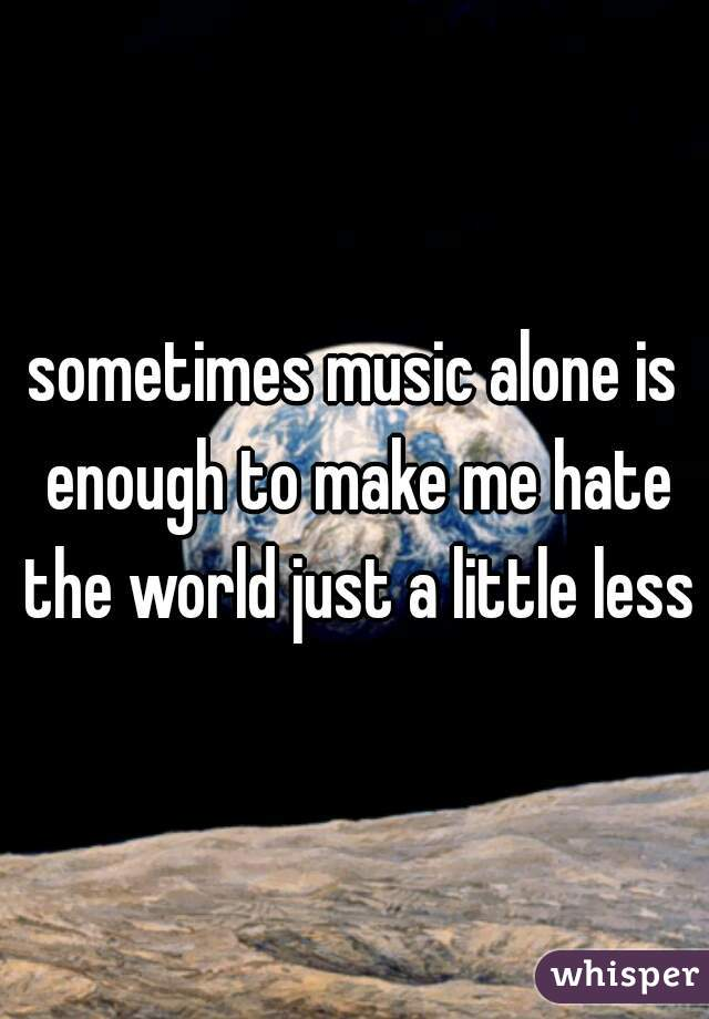 sometimes music alone is enough to make me hate the world just a little less