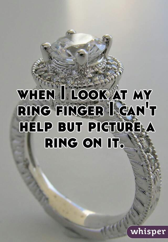 when I look at my ring finger I can't help but picture a ring on it.