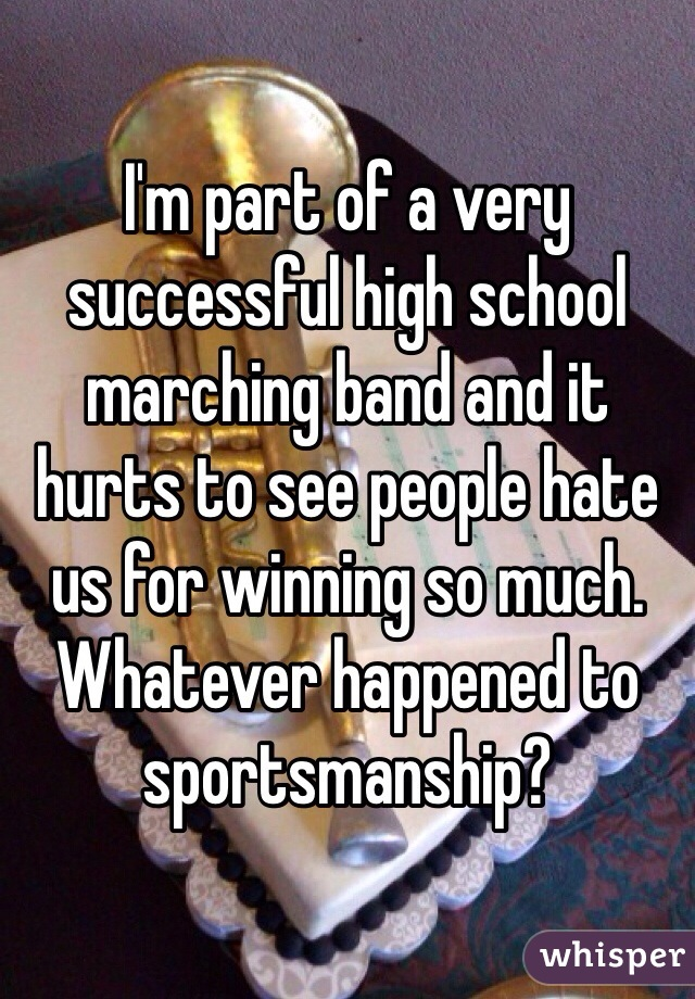 I'm part of a very successful high school marching band and it hurts to see people hate us for winning so much. Whatever happened to sportsmanship?