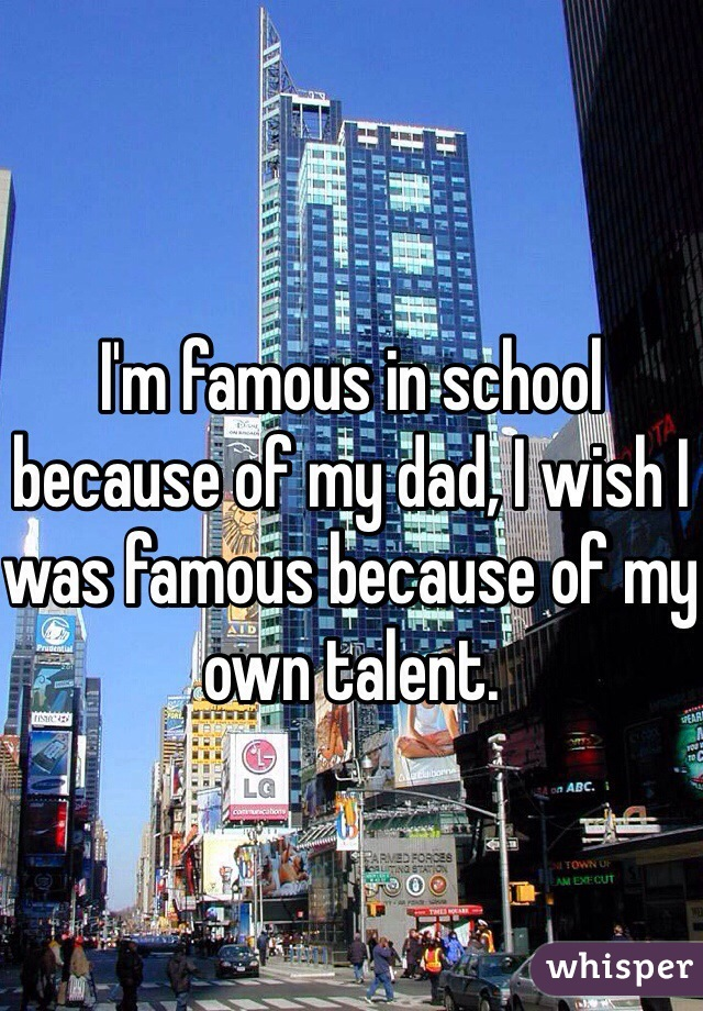 I'm famous in school because of my dad, I wish I was famous because of my own talent.