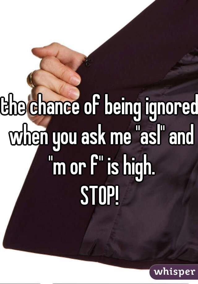 "the chance of being ignored when you ask me ""asl"" and ""m or f"" is high. STOP!"