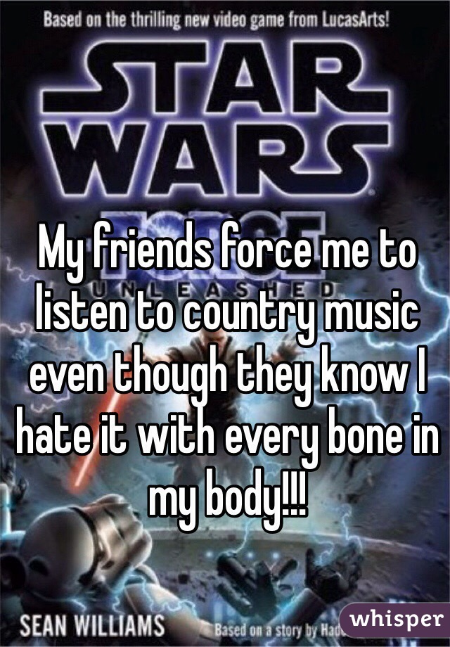 My friends force me to listen to country music even though they know I hate it with every bone in my body!!!