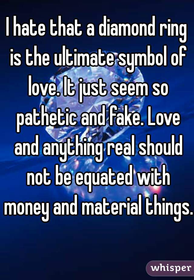 I hate that a diamond ring is the ultimate symbol of love. It just seem so pathetic and fake. Love and anything real should not be equated with money and material things.