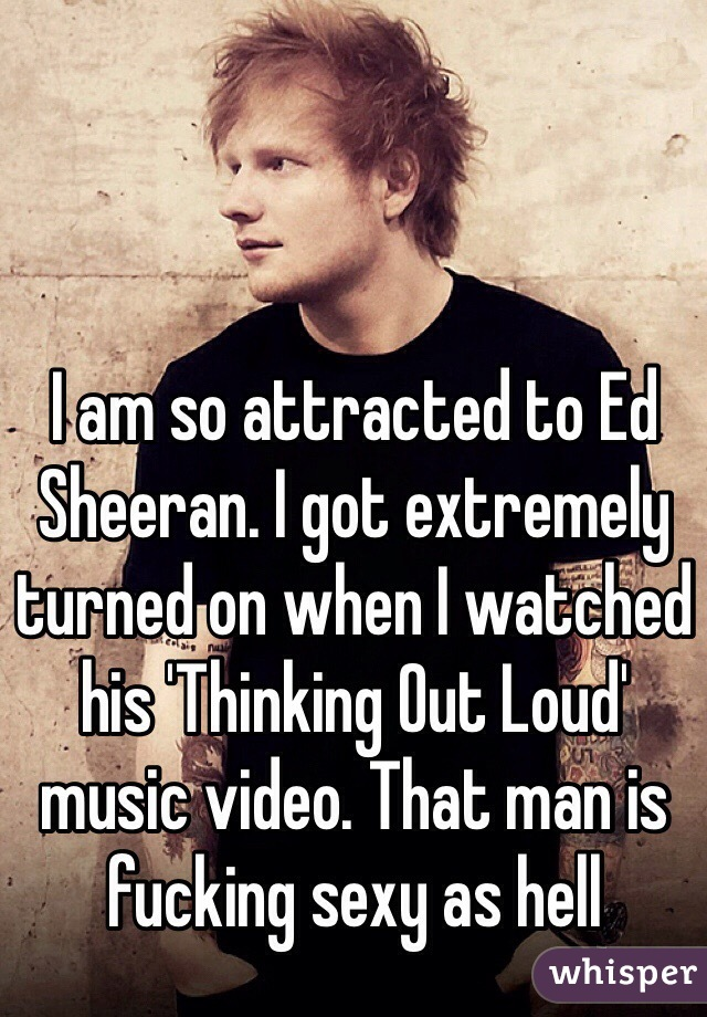 I am so attracted to Ed Sheeran. I got extremely turned on when I watched his 'Thinking Out Loud' music video. That man is fucking sexy as hell