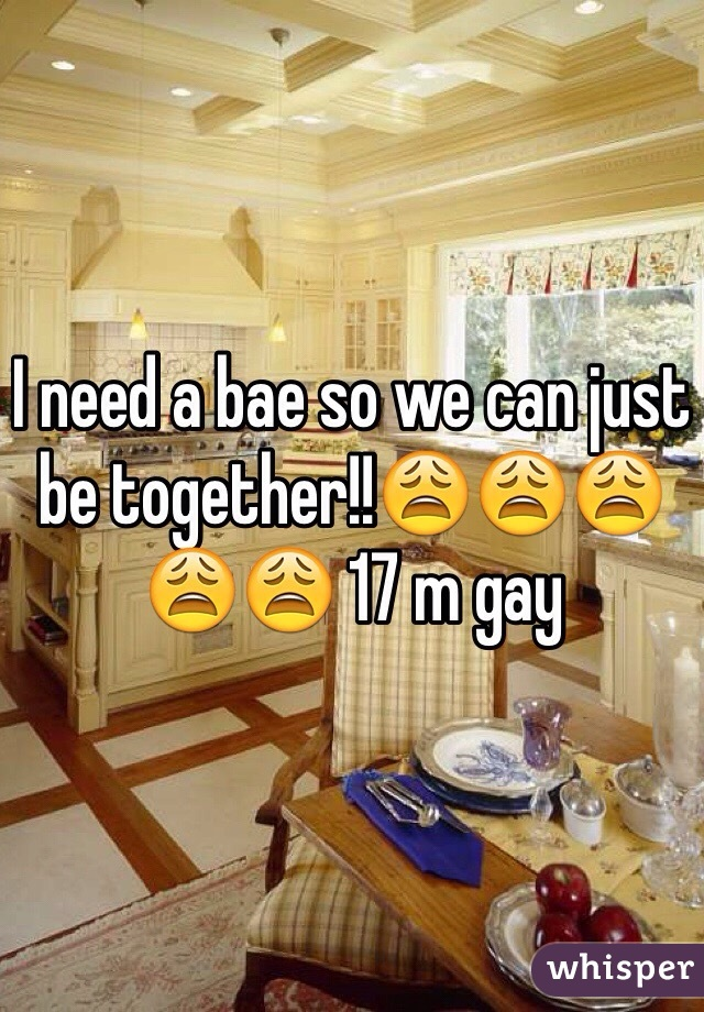 I need a bae so we can just be together!!😩😩😩😩😩 17 m gay