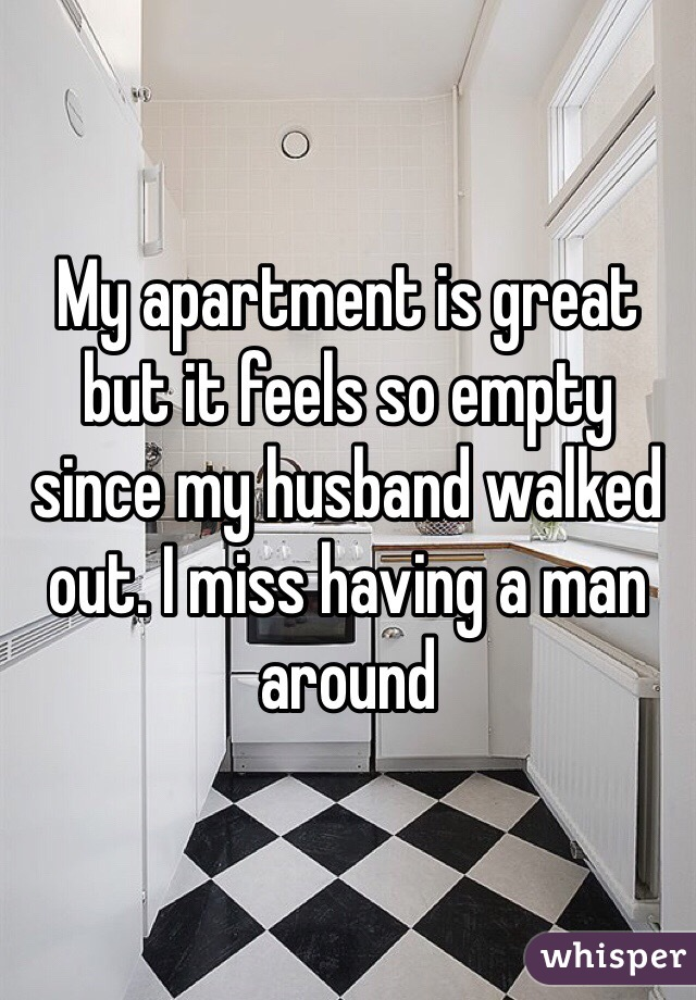 My apartment is great but it feels so empty since my husband walked out. I miss having a man around
