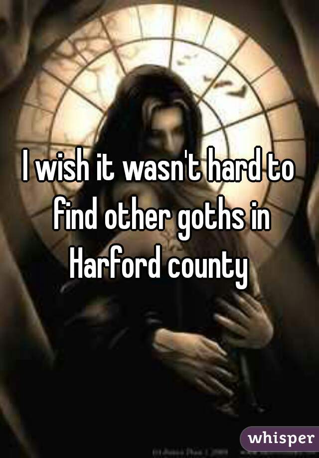 I wish it wasn't hard to find other goths in Harford county