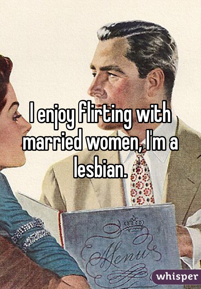 I enjoy flirting with married women, I'm a lesbian.