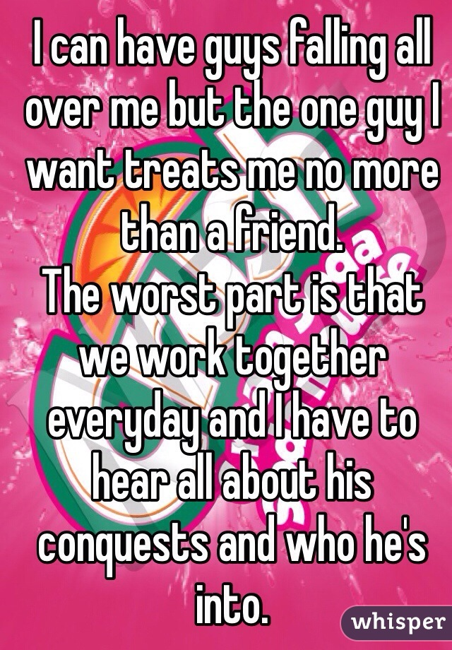 I can have guys falling all over me but the one guy I want treats me no more than a friend.  The worst part is that we work together everyday and I have to hear all about his conquests and who he's into.