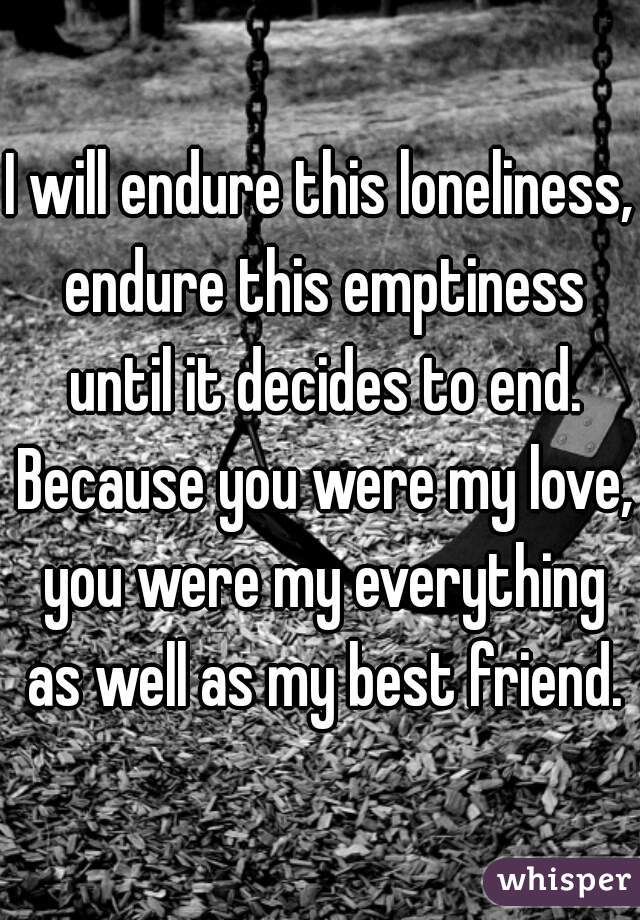 I will endure this loneliness, endure this emptiness until it decides to end. Because you were my love, you were my everything as well as my best friend.