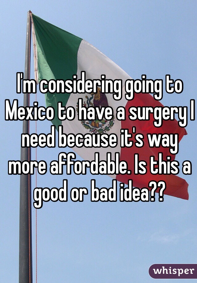 I'm considering going to Mexico to have a surgery I need because it's way more affordable. Is this a good or bad idea??