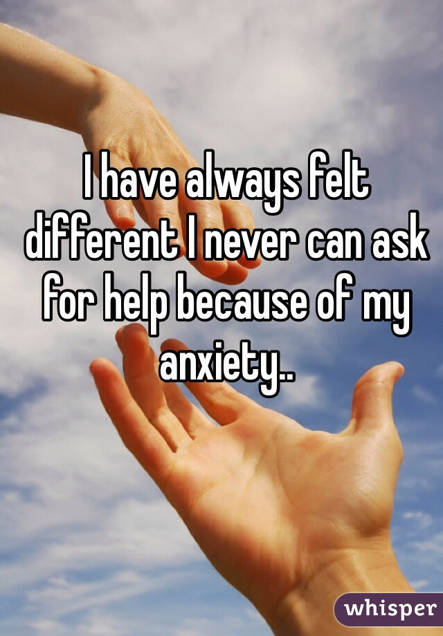 I have always felt different I never can ask for help because of my anxiety..