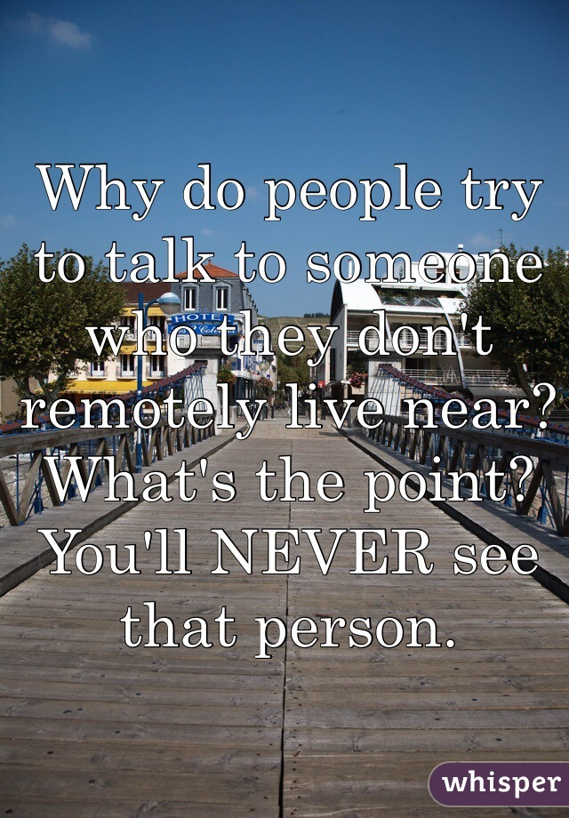 Why do people try to talk to someone who they don't remotely live near? What's the point? You'll NEVER see that person.