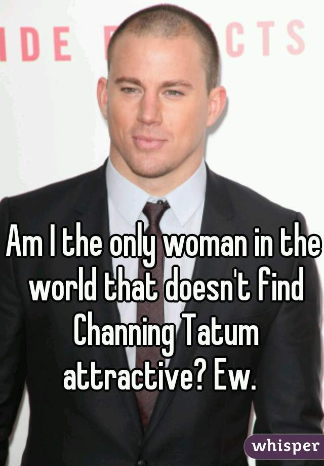 Am I the only woman in the world that doesn't find Channing Tatum attractive? Ew.